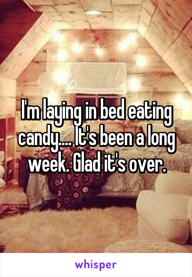 I'm laying in bed eating candy.... It's been a long week. Glad it's over.