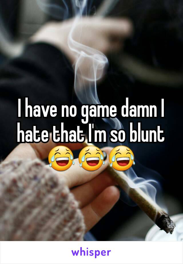 I have no game damn I hate that I'm so blunt 😂😂😂