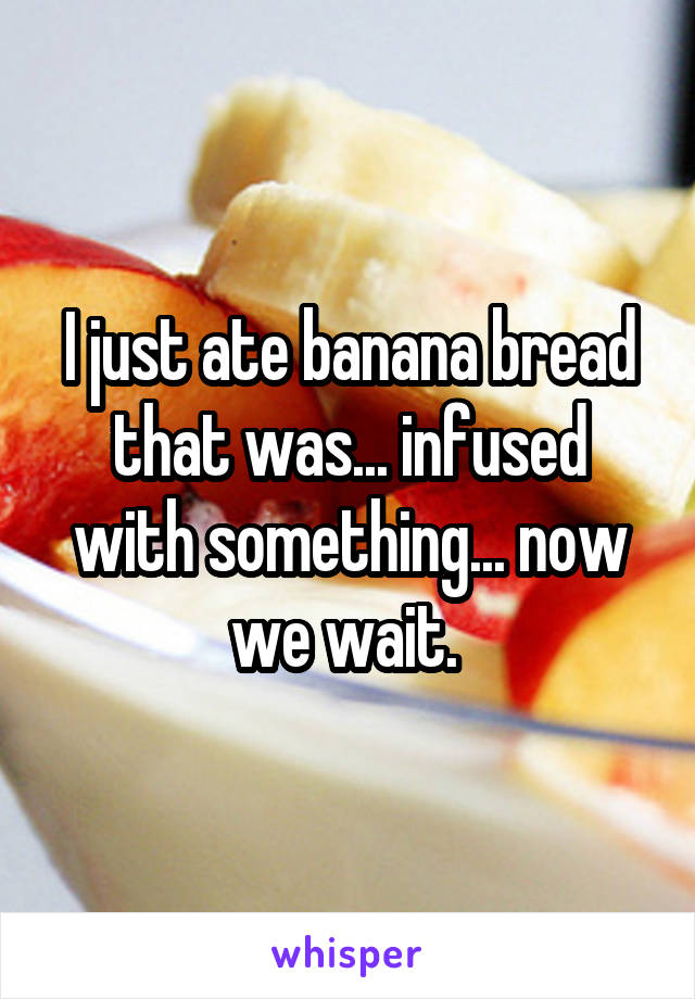 I just ate banana bread that was... infused with something... now we wait.