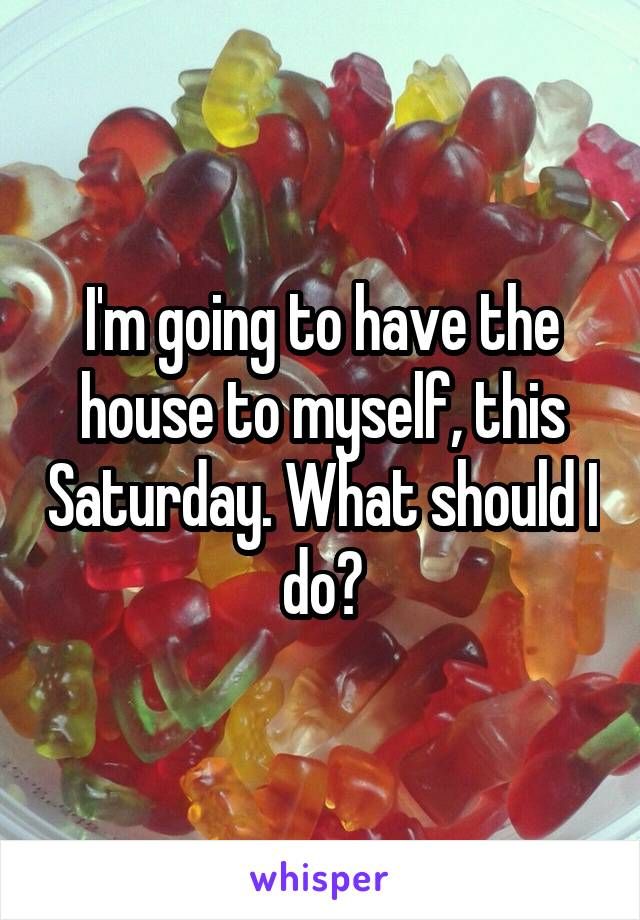 I'm going to have the house to myself, this Saturday. What should I do?
