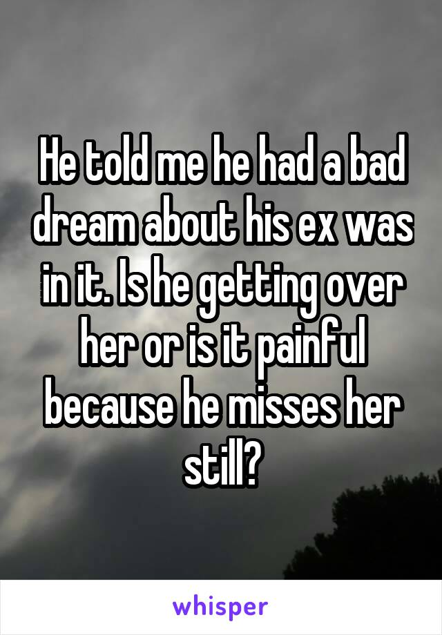 He told me he had a bad dream about his ex was in it. Is he getting over her or is it painful because he misses her still?