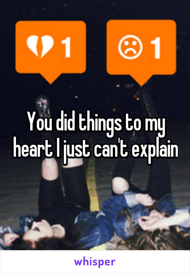You did things to my heart I just can't explain