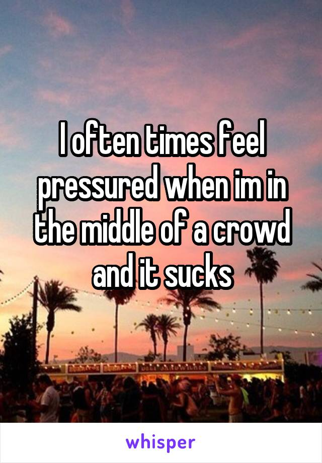 I often times feel pressured when im in the middle of a crowd and it sucks