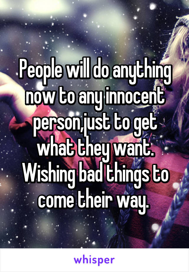 People will do anything now to any innocent person,just to get what they want. Wishing bad things to come their way.
