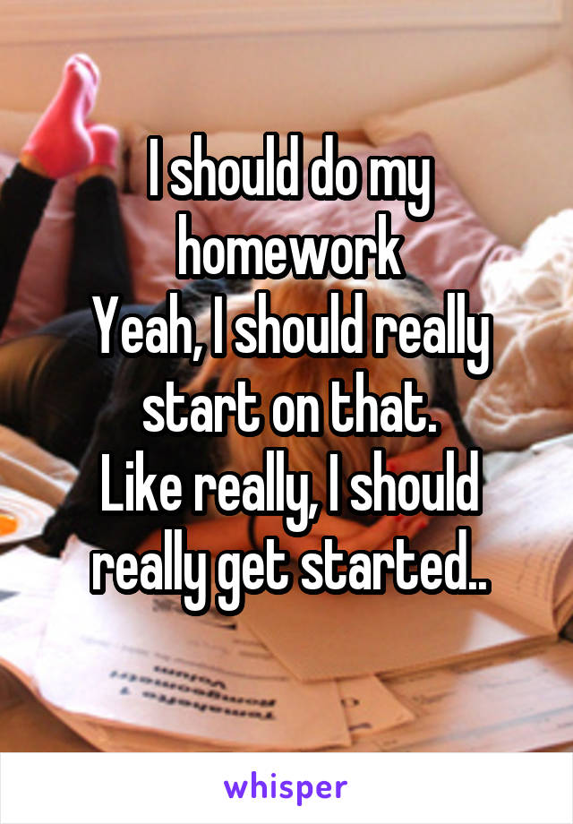 I should do my homework Yeah, I should really start on that. Like really, I should really get started..