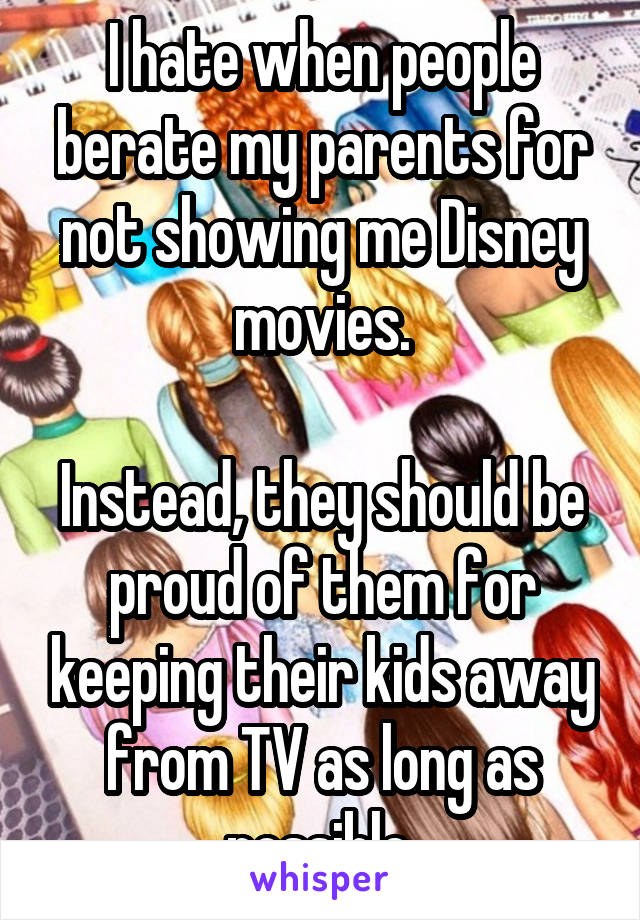 I hate when people berate my parents for not showing me Disney movies.  Instead, they should be proud of them for keeping their kids away from TV as long as possible.