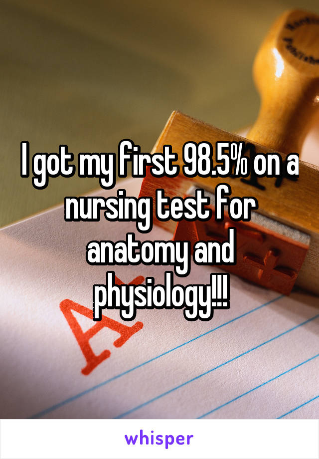 I got my first 98.5% on a nursing test for anatomy and physiology!!!