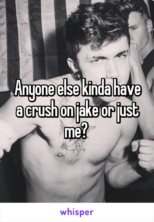 Anyone else kinda have a crush on jake or just me?