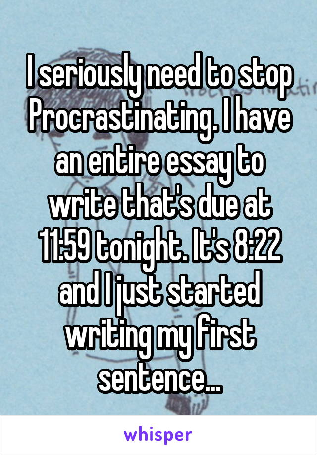 I seriously need to stop Procrastinating. I have an entire essay to write that's due at 11:59 tonight. It's 8:22 and I just started writing my first sentence...