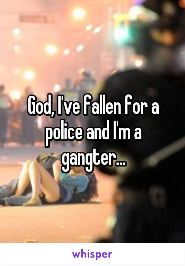 God, I've fallen for a police and I'm a gangter...
