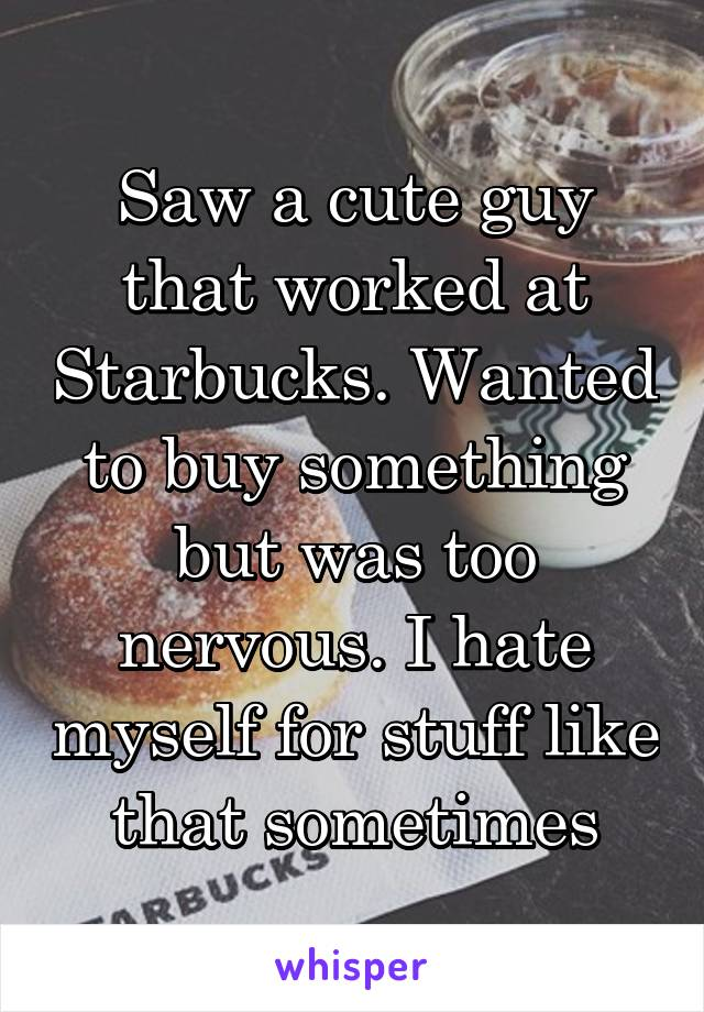 Saw a cute guy that worked at Starbucks. Wanted to buy something but was too nervous. I hate myself for stuff like that sometimes