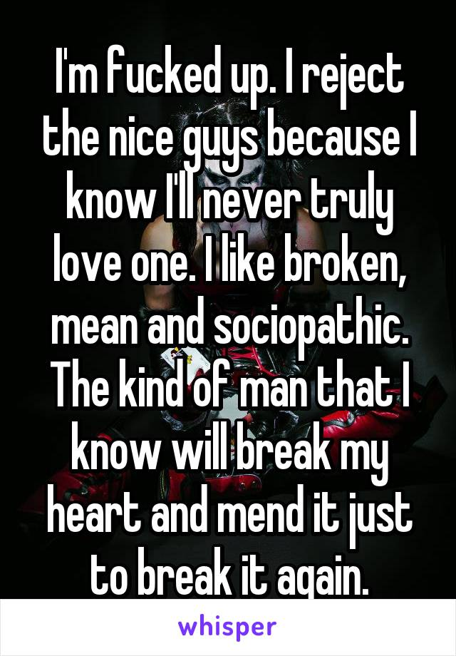 I'm fucked up. I reject the nice guys because I know I'll never truly love one. I like broken, mean and sociopathic. The kind of man that I know will break my heart and mend it just to break it again.