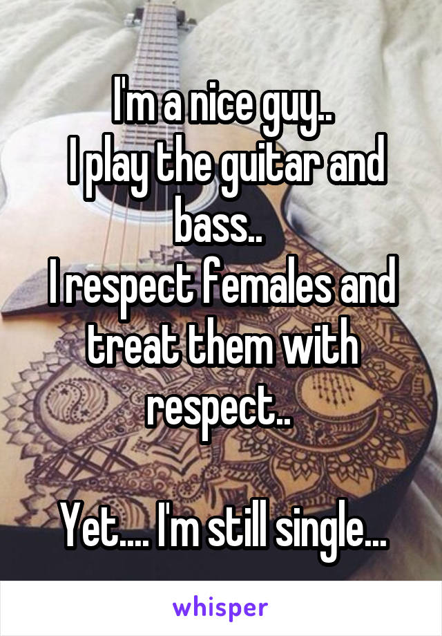I'm a nice guy..  I play the guitar and bass..  I respect females and treat them with respect..   Yet.... I'm still single...