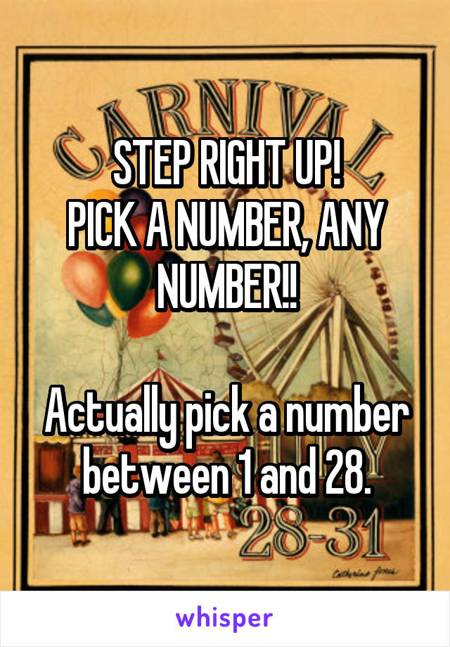 STEP RIGHT UP! PICK A NUMBER, ANY NUMBER!!  Actually pick a number between 1 and 28.