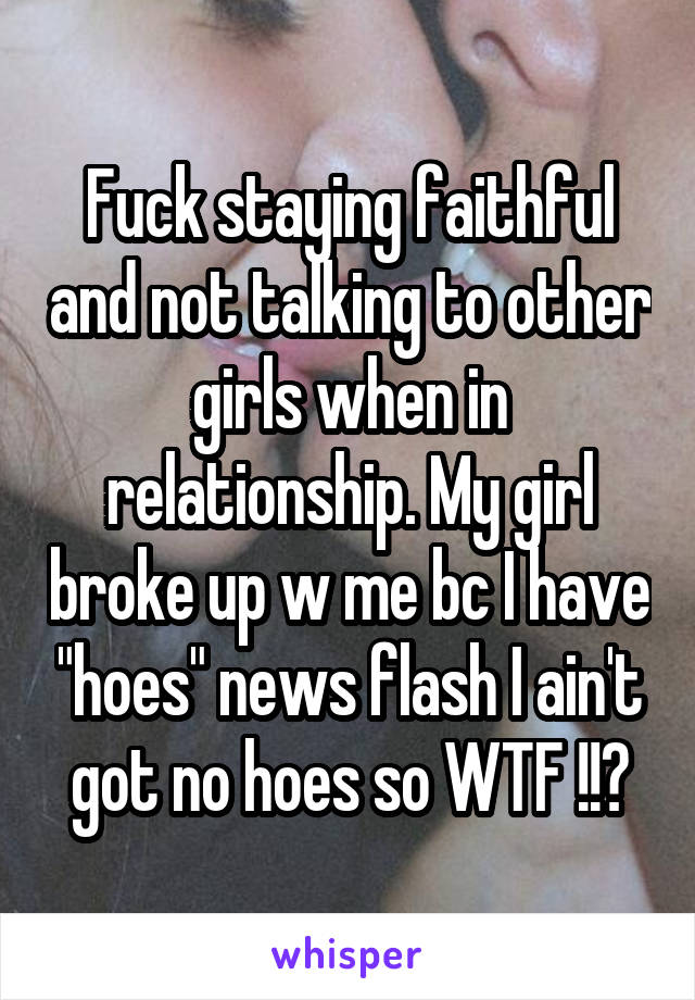 """Fuck staying faithful and not talking to other girls when in relationship. My girl broke up w me bc I have """"hoes"""" news flash I ain't got no hoes so WTF !!?"""