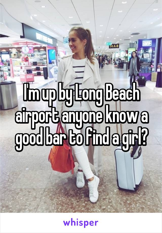 I'm up by Long Beach airport anyone know a good bar to find a girl?