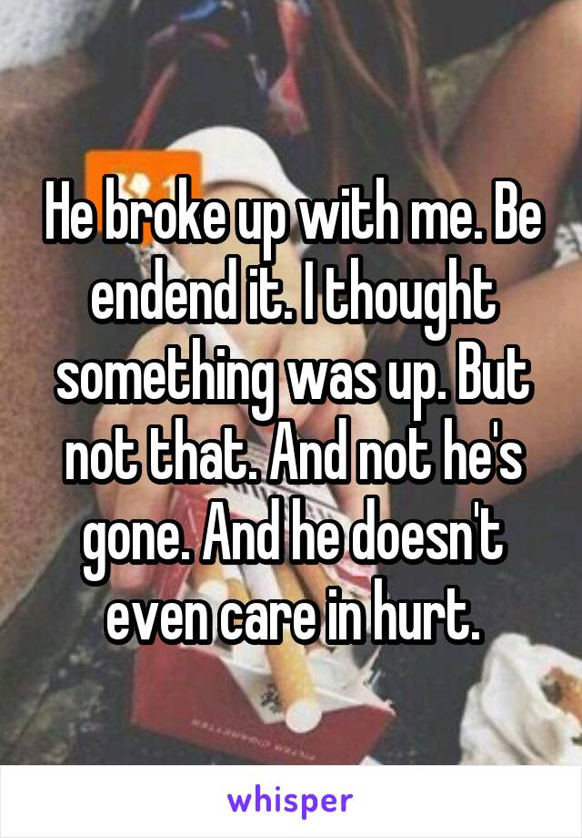 He broke up with me. Be endend it. I thought something was up. But not that. And not he's gone. And he doesn't even care in hurt.