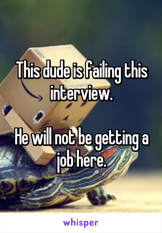 This dude is failing this interview.  He will not be getting a job here.