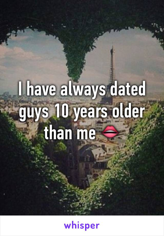 I have always dated guys 10 years older than me 👄