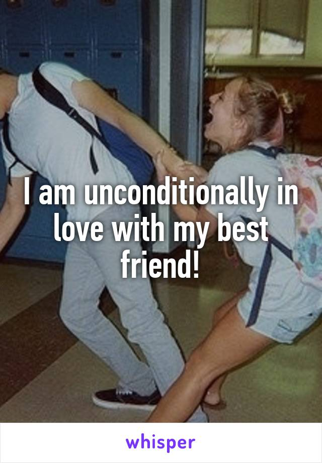 I am unconditionally in love with my best friend!