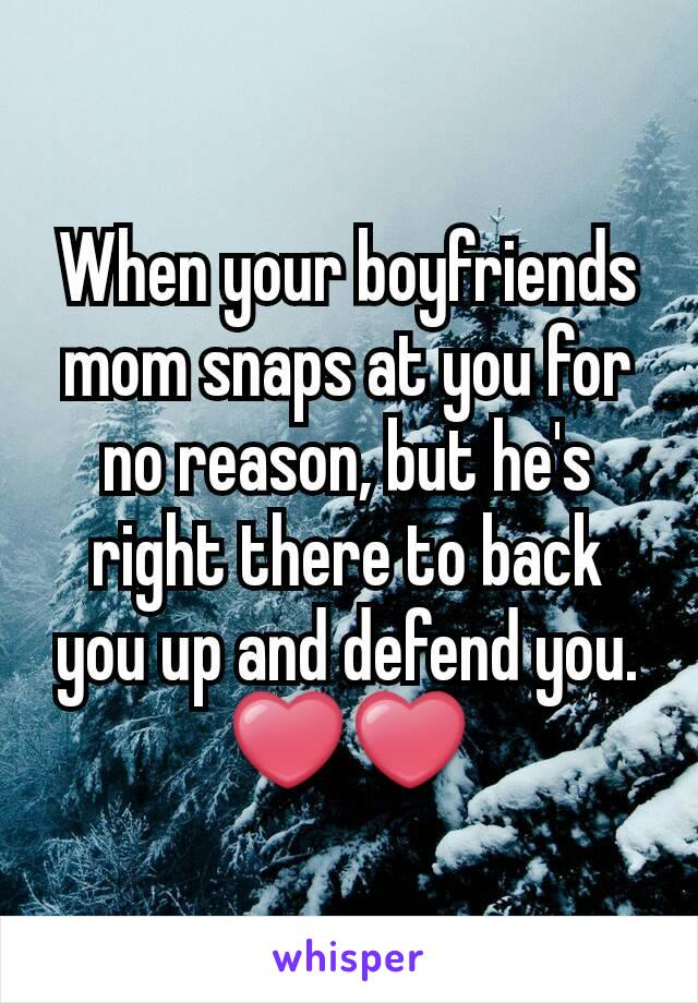 When your boyfriends mom snaps at you for no reason, but he's right there to back you up and defend you. ❤❤