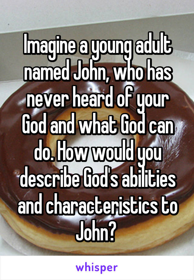 Imagine a young adult named John, who has never heard of your God and what God can do. How would you describe God's abilities and characteristics to John?