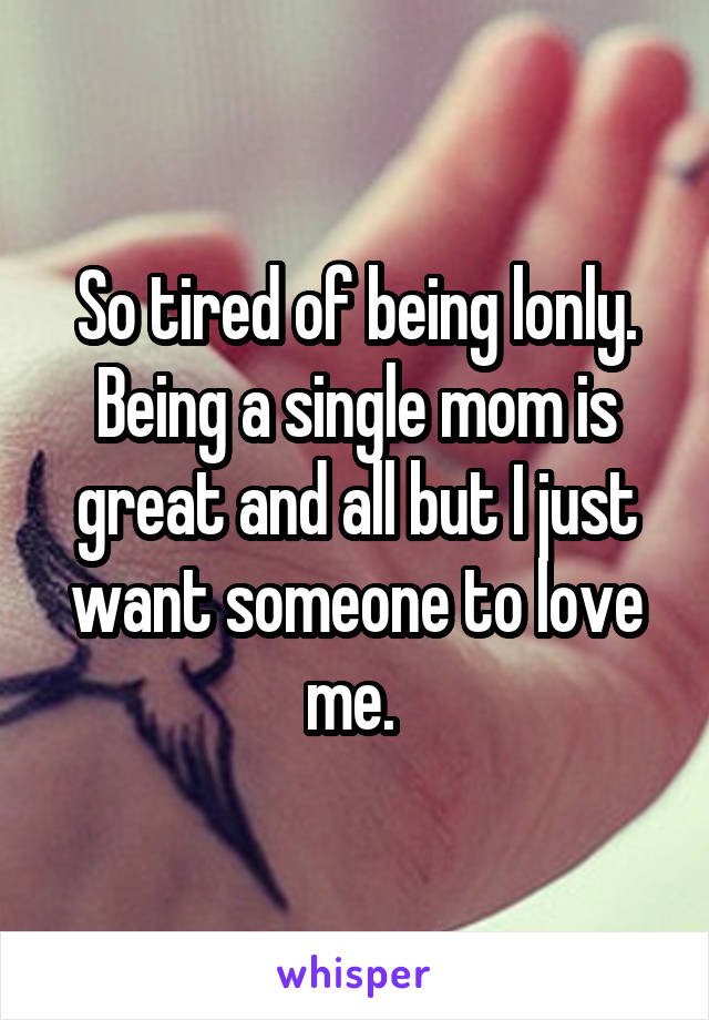 So tired of being lonly. Being a single mom is great and all but I just want someone to love me.