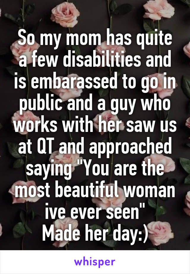 """So my mom has quite a few disabilities and is embarassed to go in public and a guy who works with her saw us at QT and approached saying """"You are the most beautiful woman ive ever seen"""" Made her day:)"""