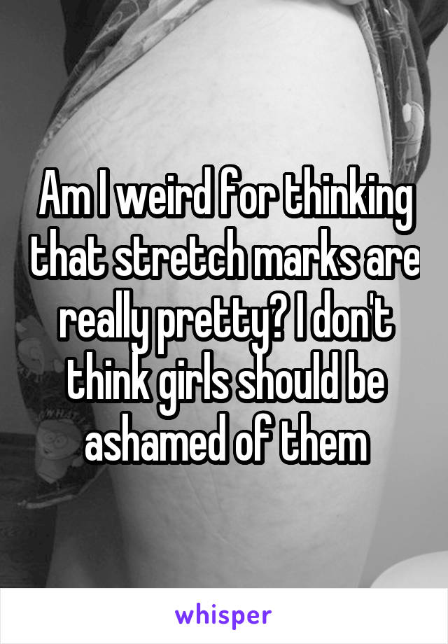 Am I weird for thinking that stretch marks are really pretty? I don't think girls should be ashamed of them