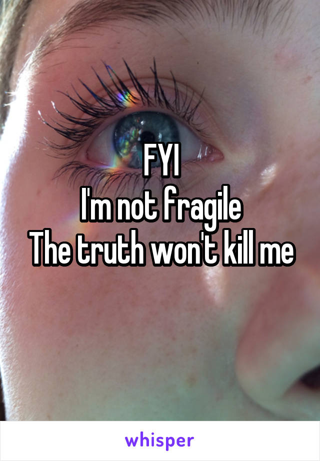 FYI I'm not fragile The truth won't kill me