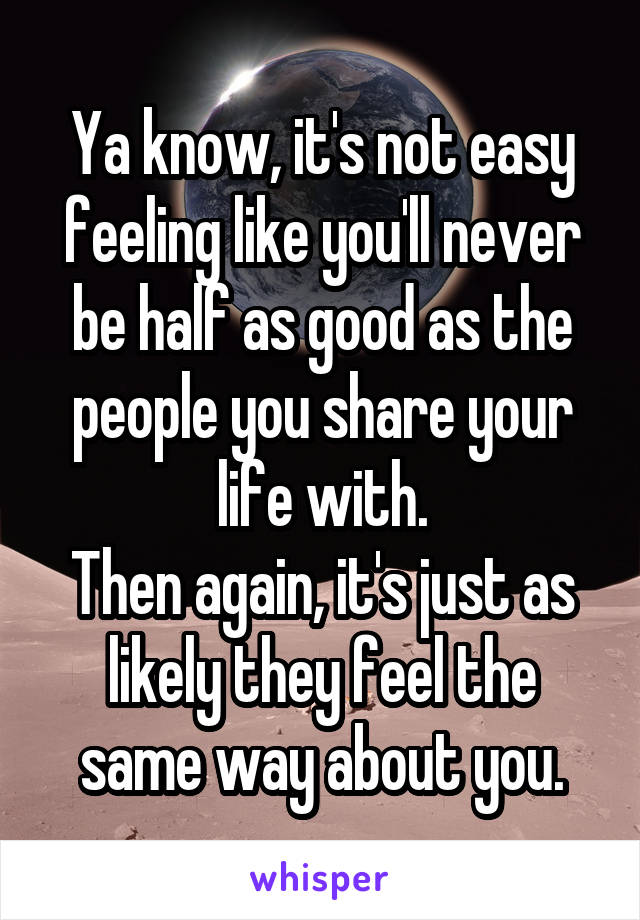 Ya know, it's not easy feeling like you'll never be half as good as the people you share your life with. Then again, it's just as likely they feel the same way about you.