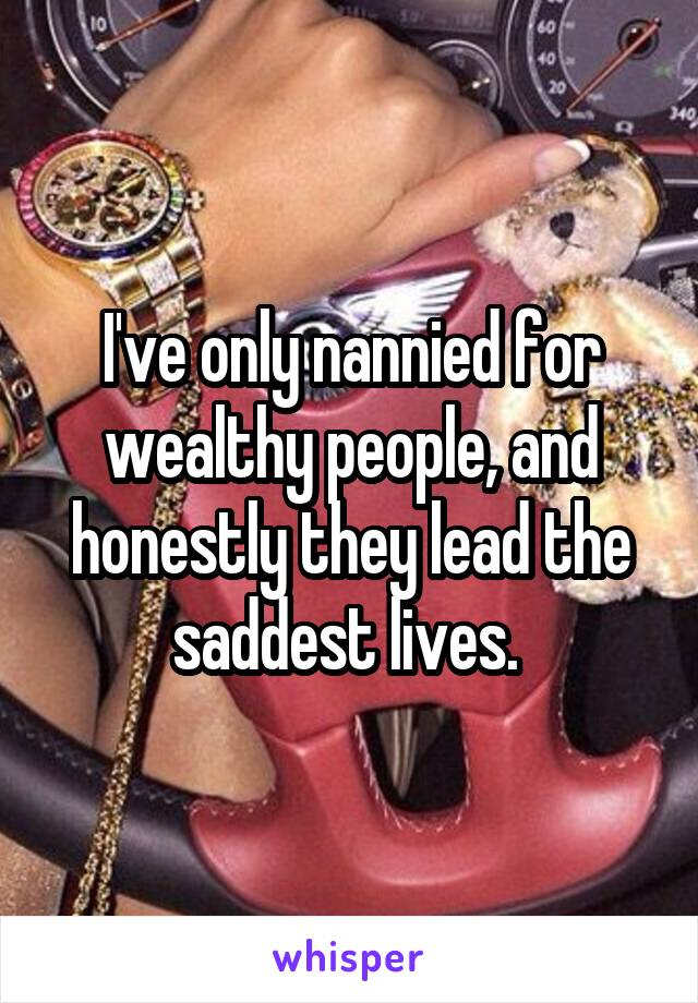 I've only nannied for wealthy people, and honestly they lead the saddest lives.