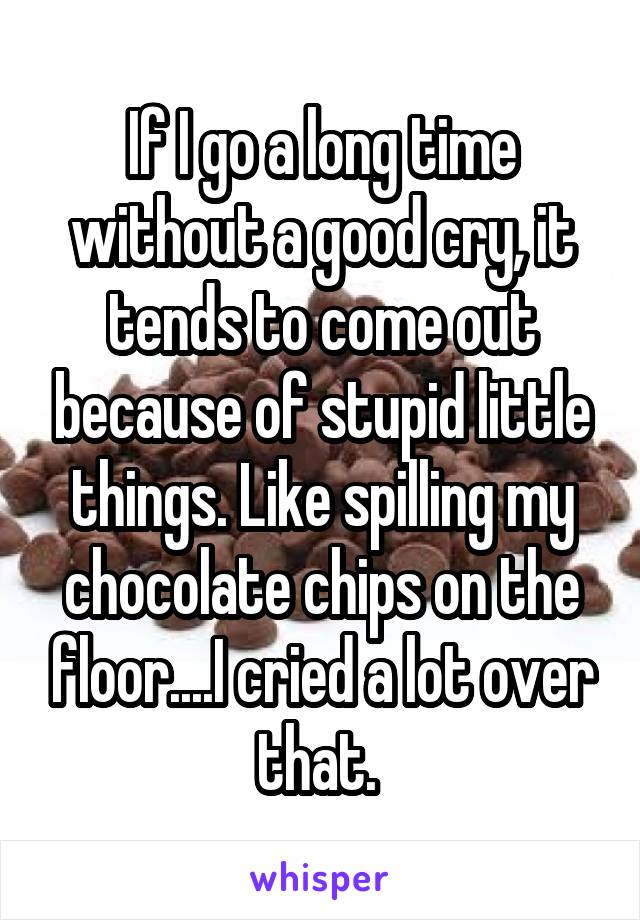 If I go a long time without a good cry, it tends to come out because of stupid little things. Like spilling my chocolate chips on the floor....I cried a lot over that.