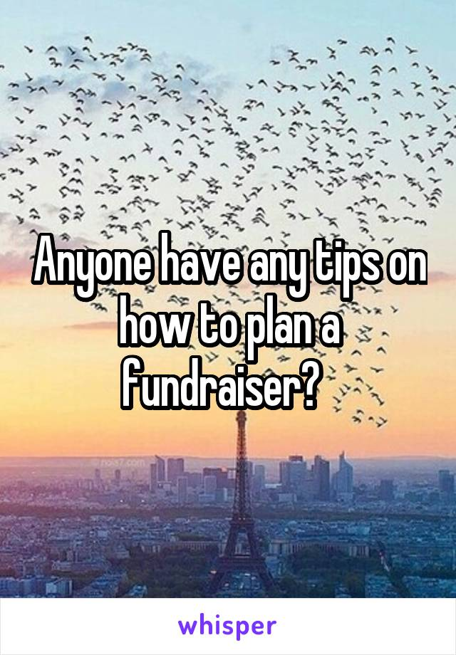 Anyone have any tips on how to plan a fundraiser?
