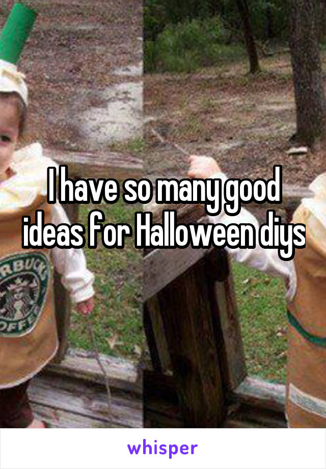 I have so many good ideas for Halloween diys