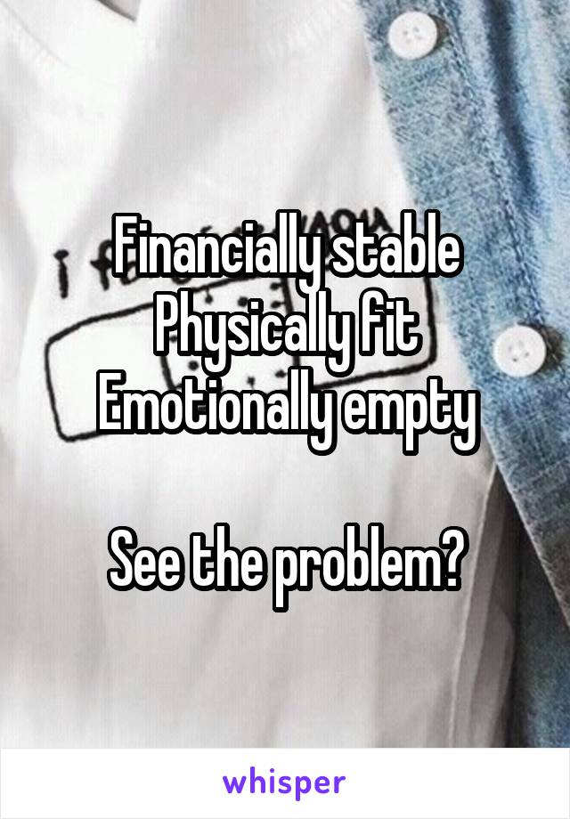 Financially stable Physically fit Emotionally empty  See the problem?