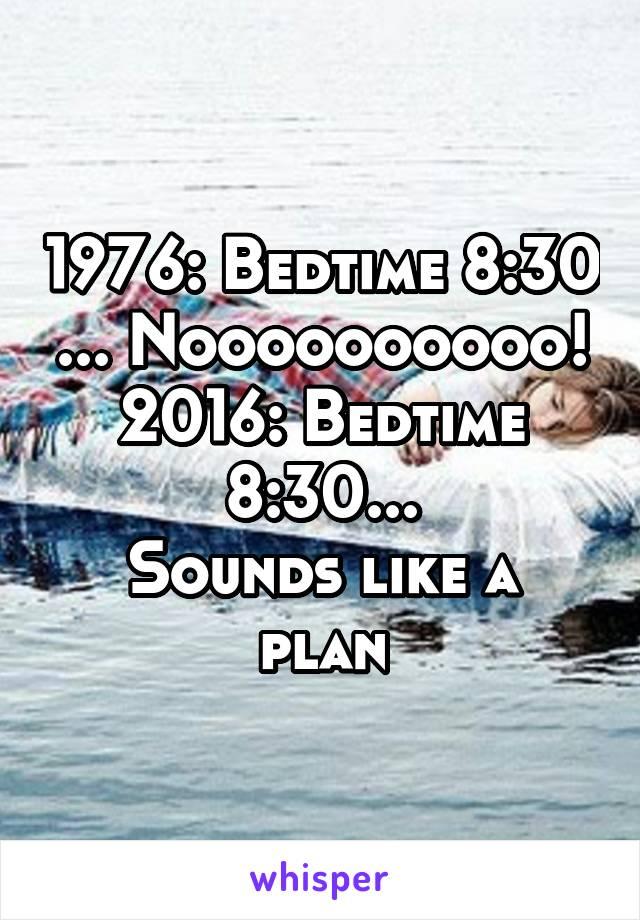 1976: Bedtime 8:30 ... Noooooooooo! 2016: Bedtime 8:30... Sounds like a plan