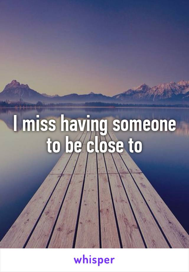 I miss having someone to be close to