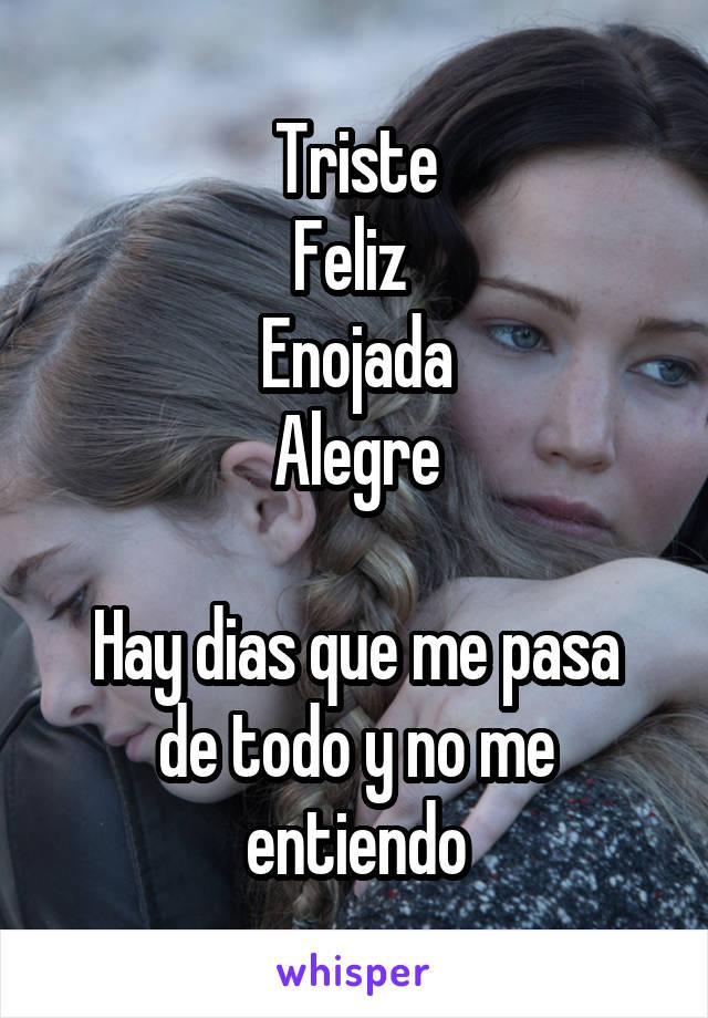 Triste Feliz  Enojada Alegre  Hay dias que me pasa de todo y no me entiendo