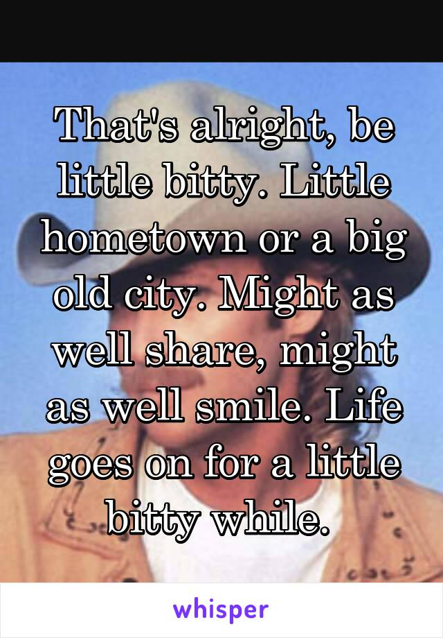 That's alright, be little bitty. Little hometown or a big old city. Might as well share, might as well smile. Life goes on for a little bitty while.