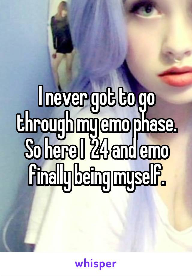 I never got to go through my emo phase. So here I  24 and emo finally being myself.