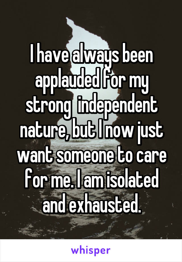 I have always been applauded for my strong  independent nature, but I now just want someone to care for me. I am isolated and exhausted.