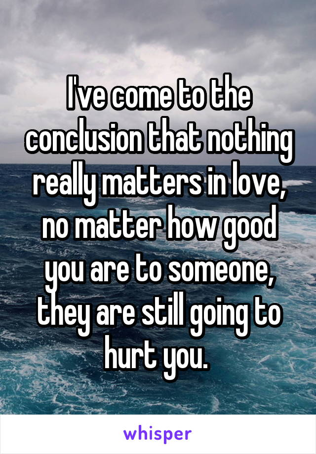 I've come to the conclusion that nothing really matters in love, no matter how good you are to someone, they are still going to hurt you.