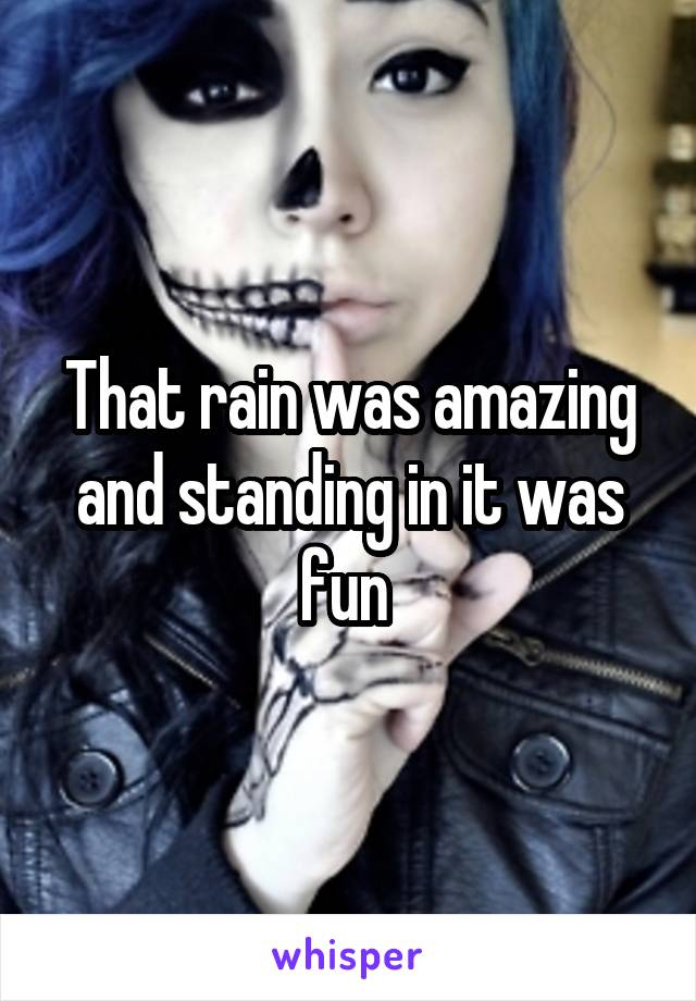 That rain was amazing and standing in it was fun