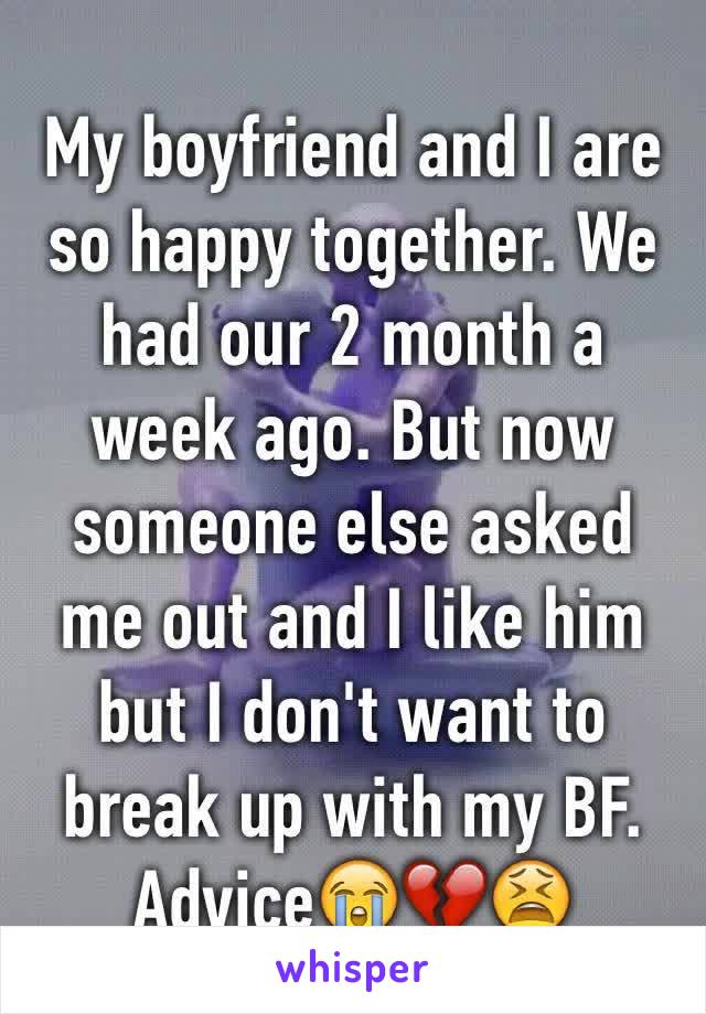 My boyfriend and I are so happy together. We had our 2 month a week ago. But now someone else asked me out and I like him but I don't want to break up with my BF. Advice😭💔😫