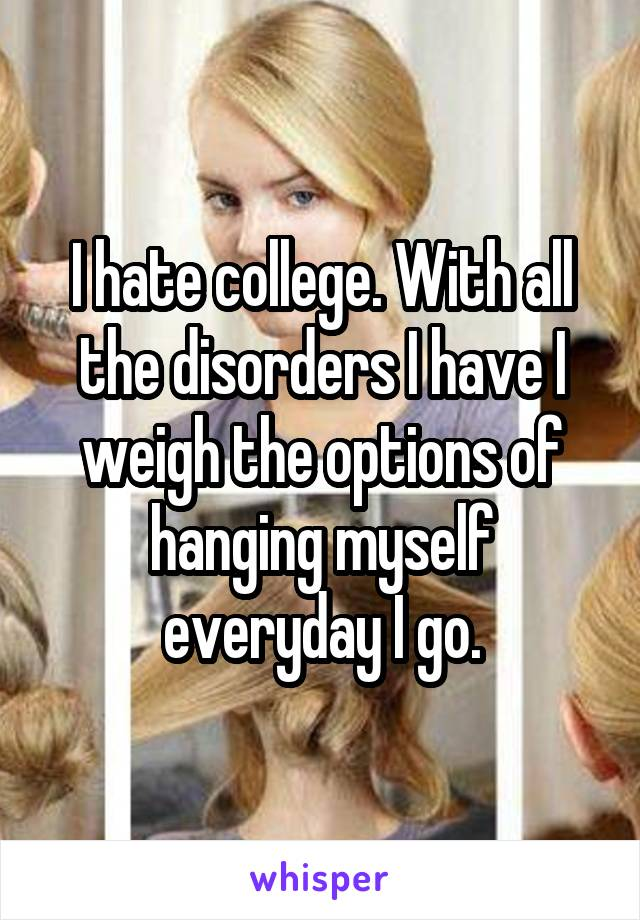 I hate college. With all the disorders I have I weigh the options of hanging myself everyday I go.