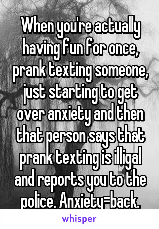When you're actually having fun for once, prank texting someone, just starting to get over anxiety and then that person says that prank texting is illigal and reports you to the police. Anxiety=back.