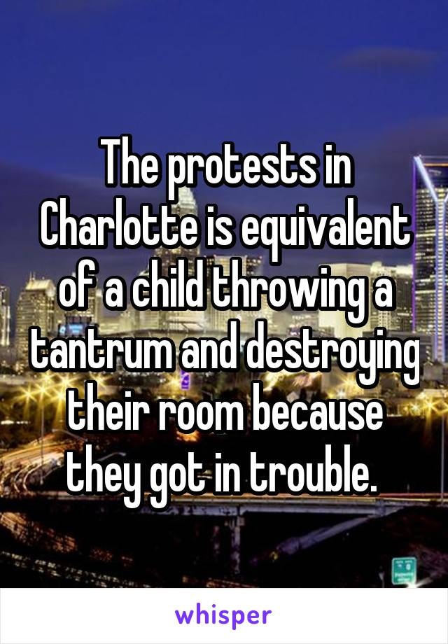 The protests in Charlotte is equivalent of a child throwing a tantrum and destroying their room because they got in trouble.