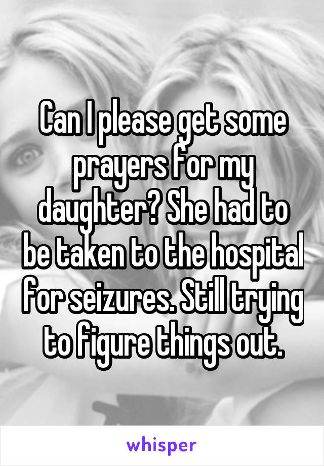 Can I please get some prayers for my daughter? She had to be taken to the hospital for seizures. Still trying to figure things out.