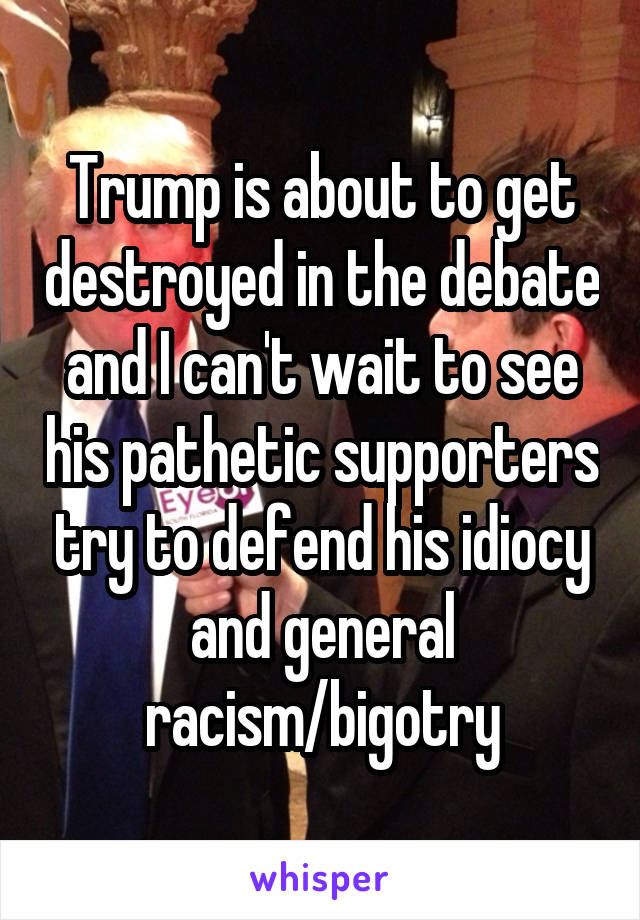 Trump is about to get destroyed in the debate and I can't wait to see his pathetic supporters try to defend his idiocy and general racism/bigotry